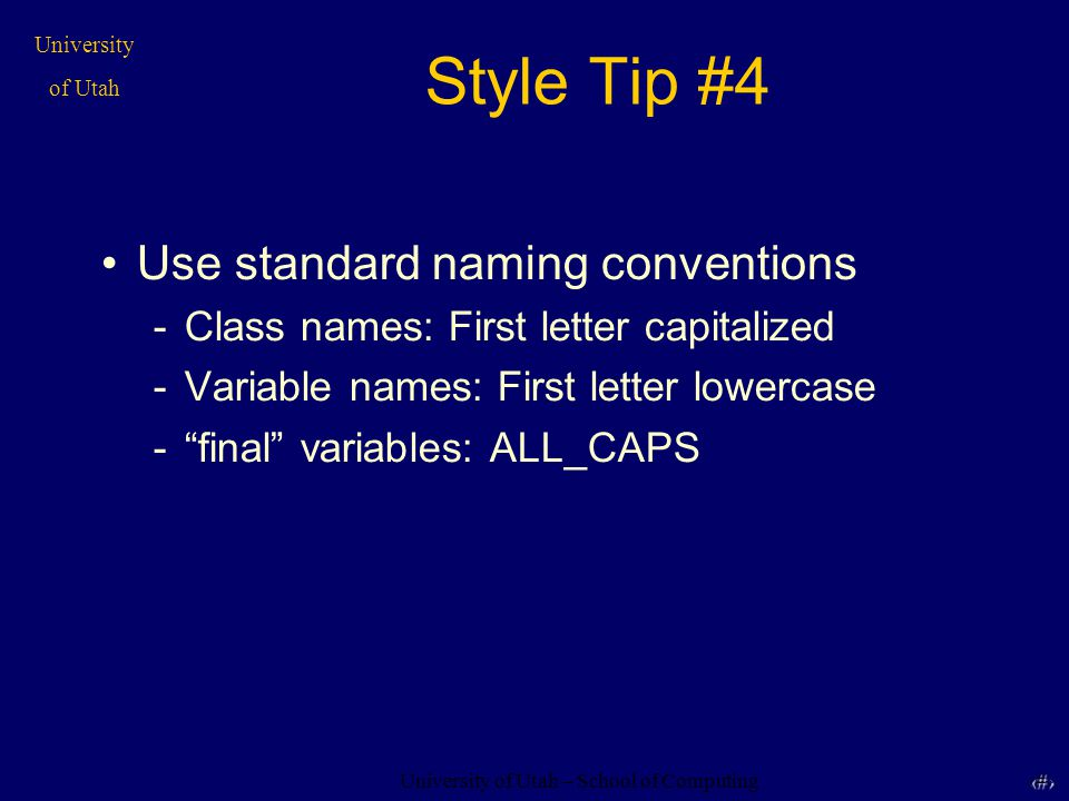 University of Utah – School of Computing University of Utah 12 12 Style Tip #4 Use standard naming conventions -Class names: First letter capitalized