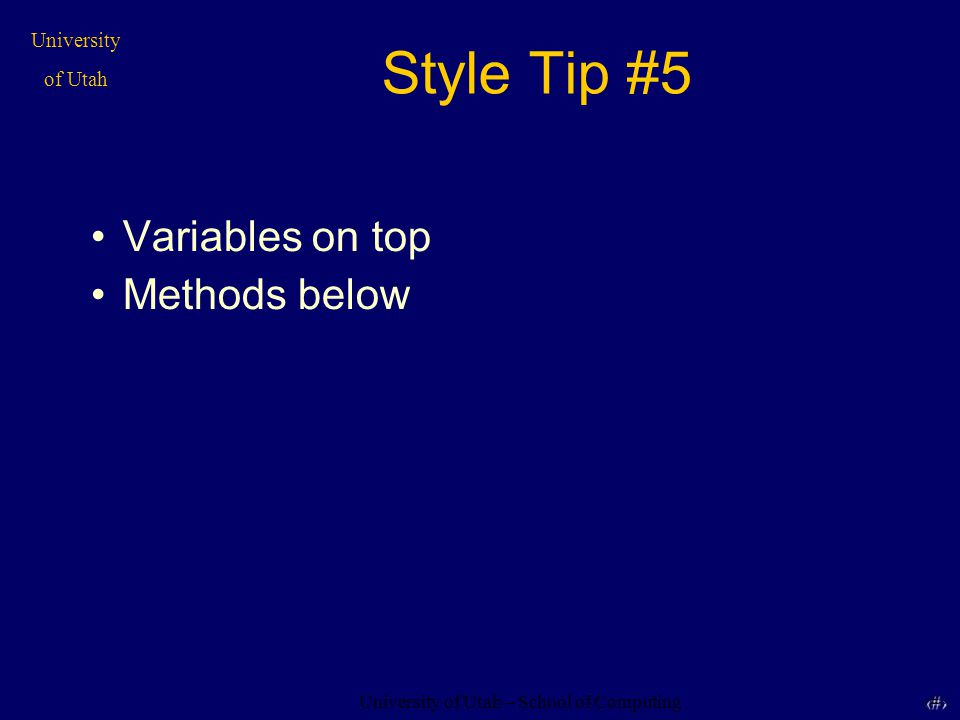 University of Utah – School of Computing University of Utah 13 13 Style Tip #5 Variables on top Methods below