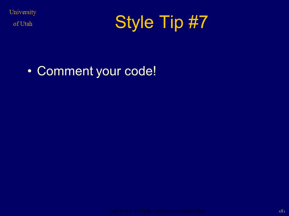 University of Utah – School of Computing University of Utah 17 17 Style Tip #7 Comment your code!