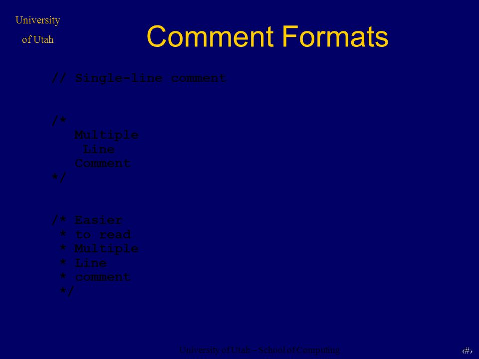 University of Utah – School of Computing University of Utah 18 18 Comment Formats // Single-line comment /* Multiple Line Comment */ /* Easier * to read * Multiple * Line * comment */