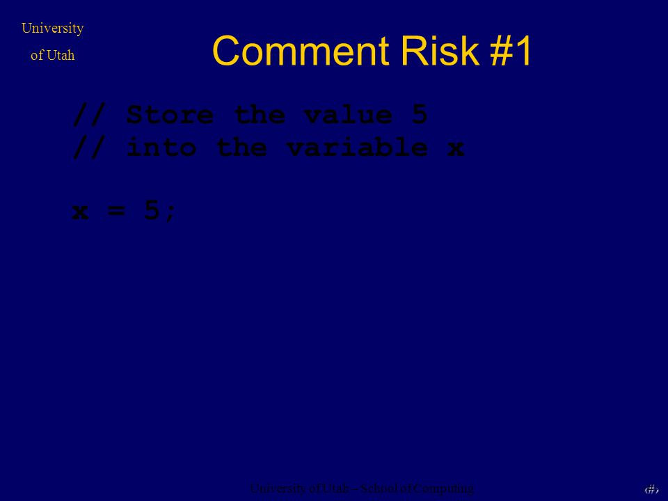 University of Utah – School of Computing University of Utah 19 19 Comment Risk #1 // Store the value 5 // into the variable x x = 5;
