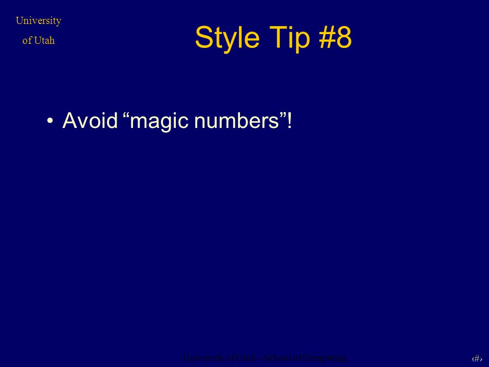 "University of Utah – School of Computing University of Utah 21 21 Style Tip #8 Avoid ""magic numbers""!"