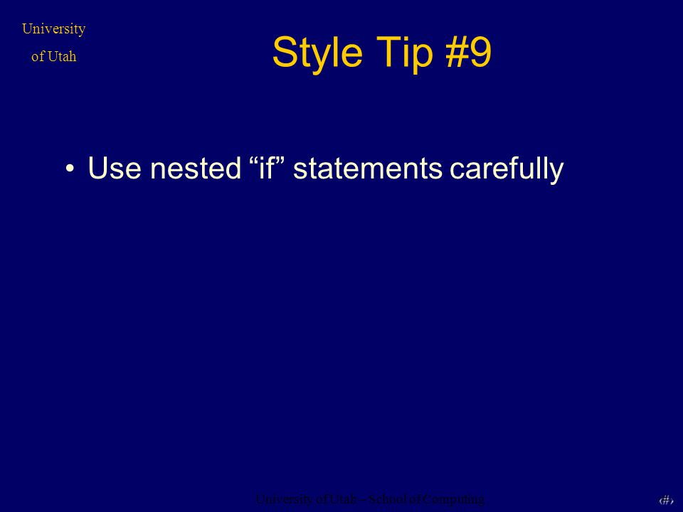 University of Utah – School of Computing University of Utah 24 24 Style Tip #9 Use nested if statements carefully