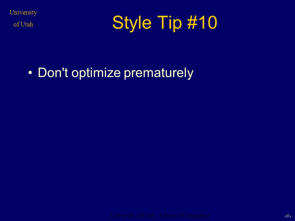 University of Utah – School of Computing University of Utah 31 31 Style Tip #10 Don t optimize prematurely