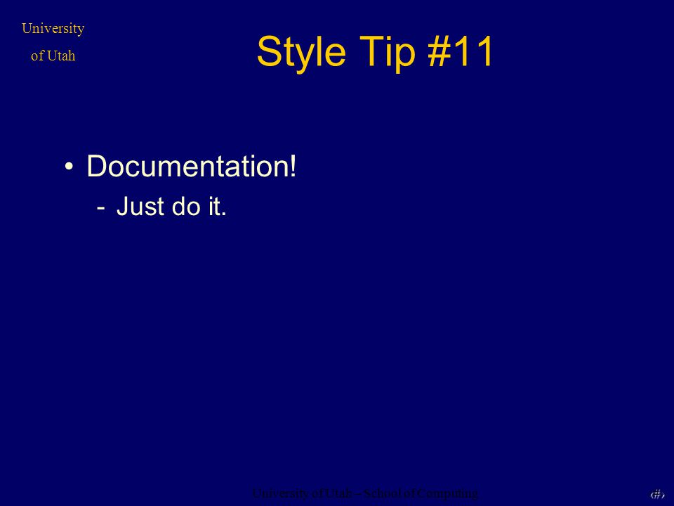 University of Utah – School of Computing University of Utah 32 32 Style Tip #11 Documentation! -Just do it.