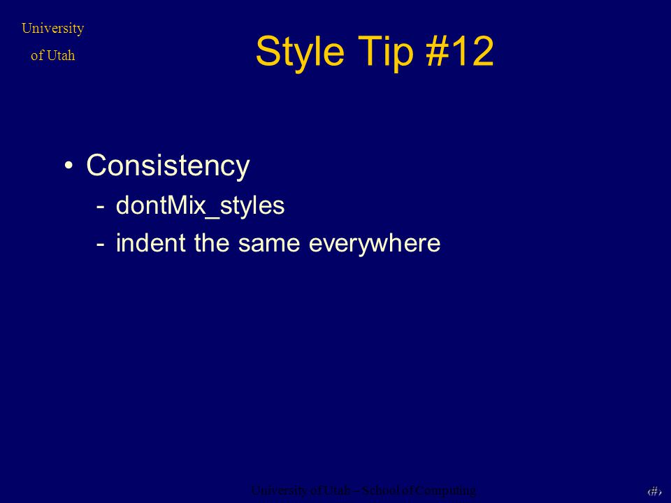 University of Utah – School of Computing University of Utah 33 33 Style Tip #12 Consistency -dontMix_styles -indent the same everywhere