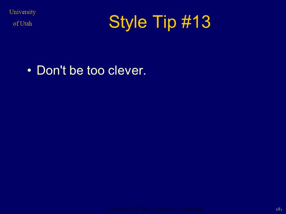 University of Utah – School of Computing University of Utah 34 34 Style Tip #13 Don t be too clever.