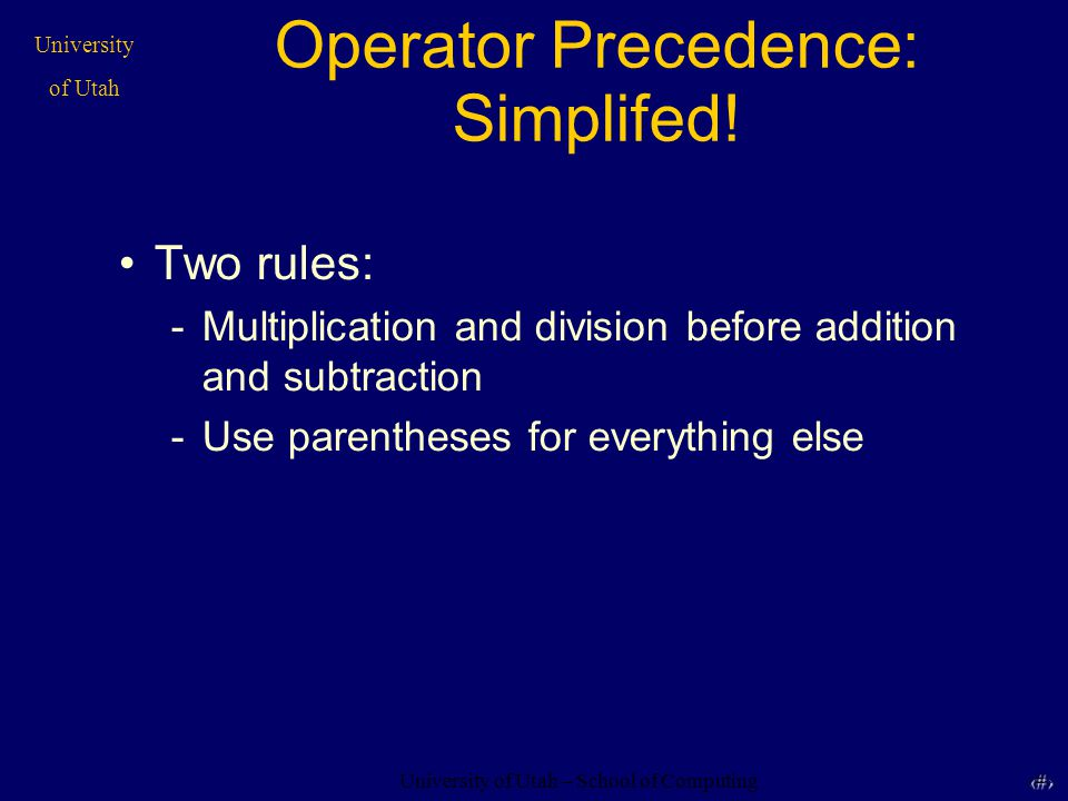 University of Utah – School of Computing University of Utah 37 37 Operator Precedence: Simplifed! Two rules: -Multiplication and division before addit