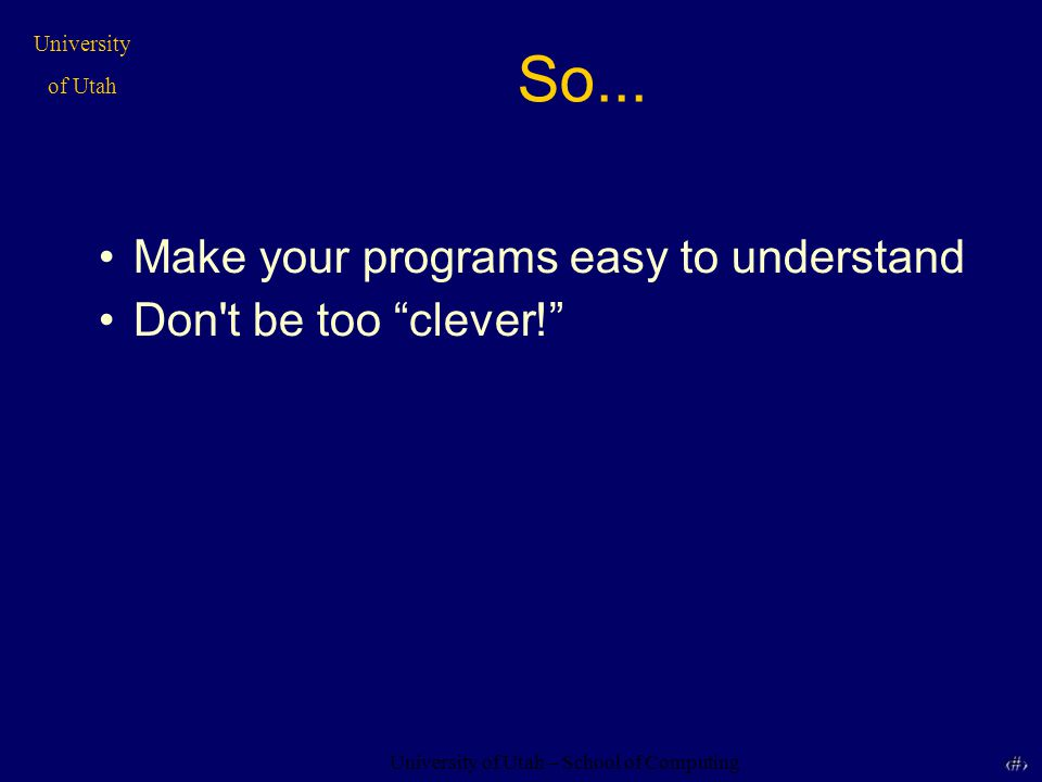 "University of Utah – School of Computing University of Utah 4 So... Make your programs easy to understand Don't be too ""clever!"""