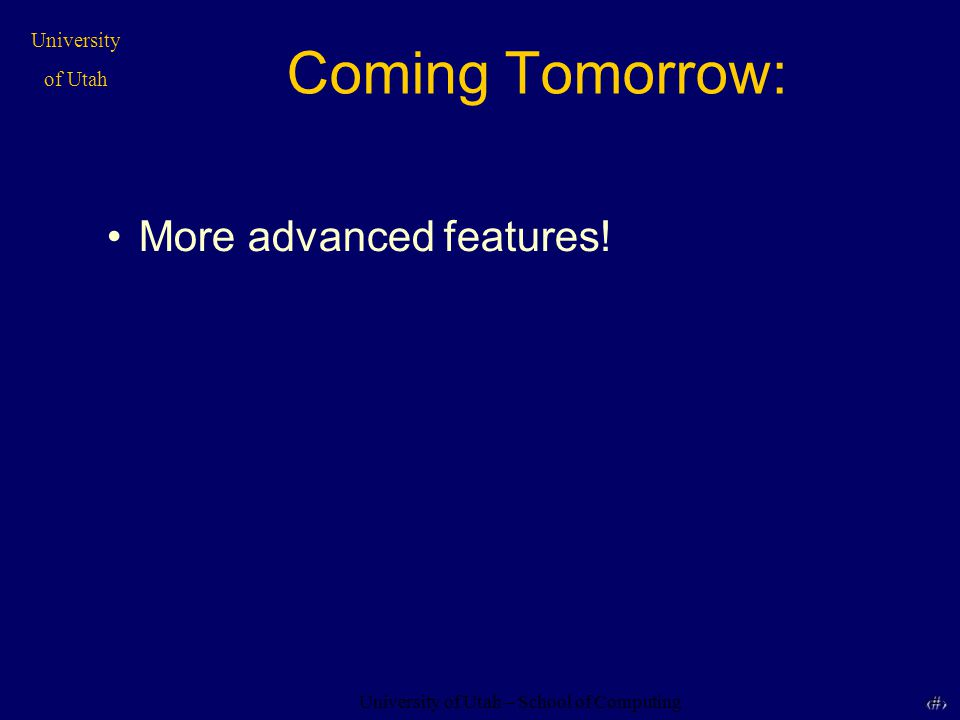 University of Utah – School of Computing University of Utah 44 44 Coming Tomorrow: More advanced features!