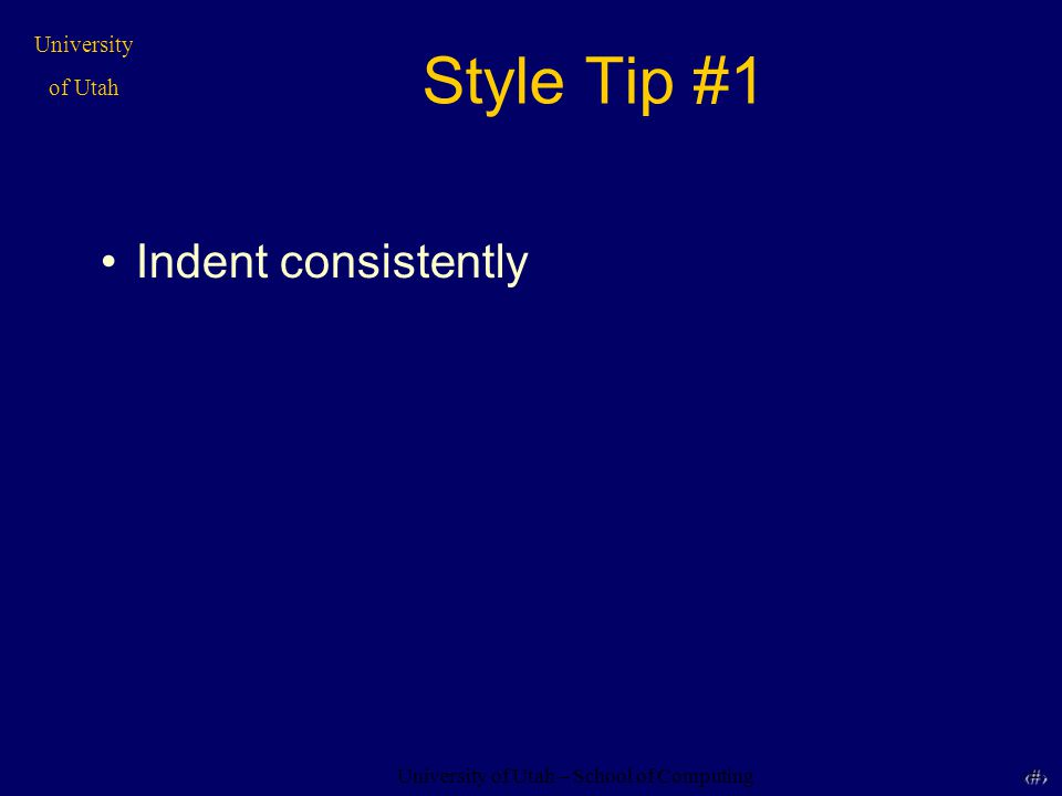 University of Utah – School of Computing University of Utah 5 Style Tip #1 Indent consistently