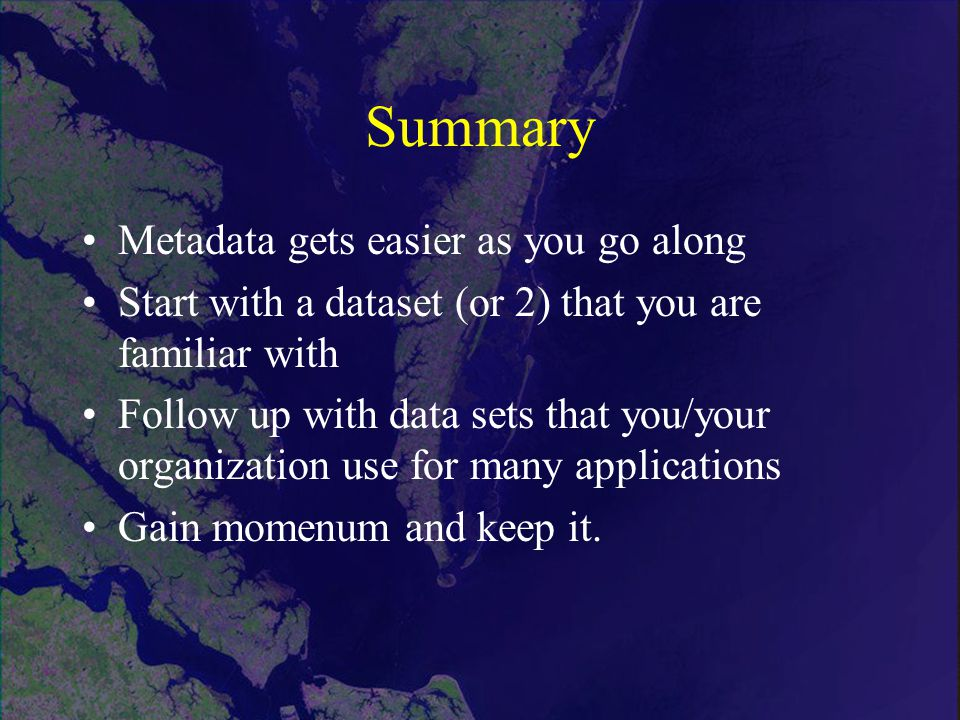 Summary Metadata gets easier as you go along Start with a dataset (or 2) that you are familiar with Follow up with data sets that you/your organization use for many applications Gain momenum and keep it.