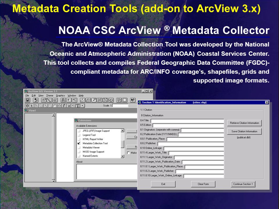 NOAA CSC ArcView ® Metadata Collector The ArcView® Metadata Collection Tool was developed by the National Oceanic and Atmospheric Administration (NOAA) Coastal Services Center.