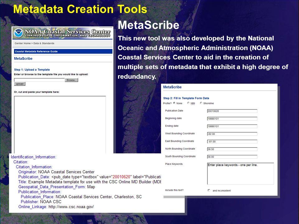 MetaScribe This new tool was also developed by the National Oceanic and Atmospheric Administration (NOAA) Coastal Services Center to aid in the creation of multiple sets of metadata that exhibit a high degree of redundancy.