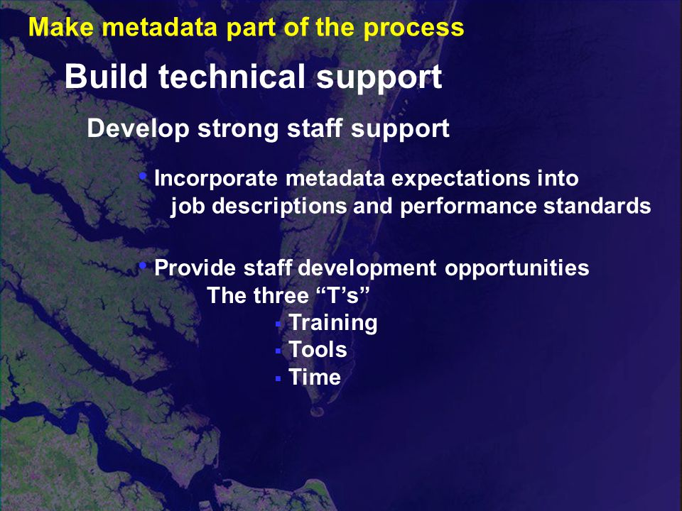 Develop strong staff support Incorporate metadata expectations into job descriptions and performance standards Build technical support Provide staff development opportunities The three T's  Training  Tools  Time Make metadata part of the process