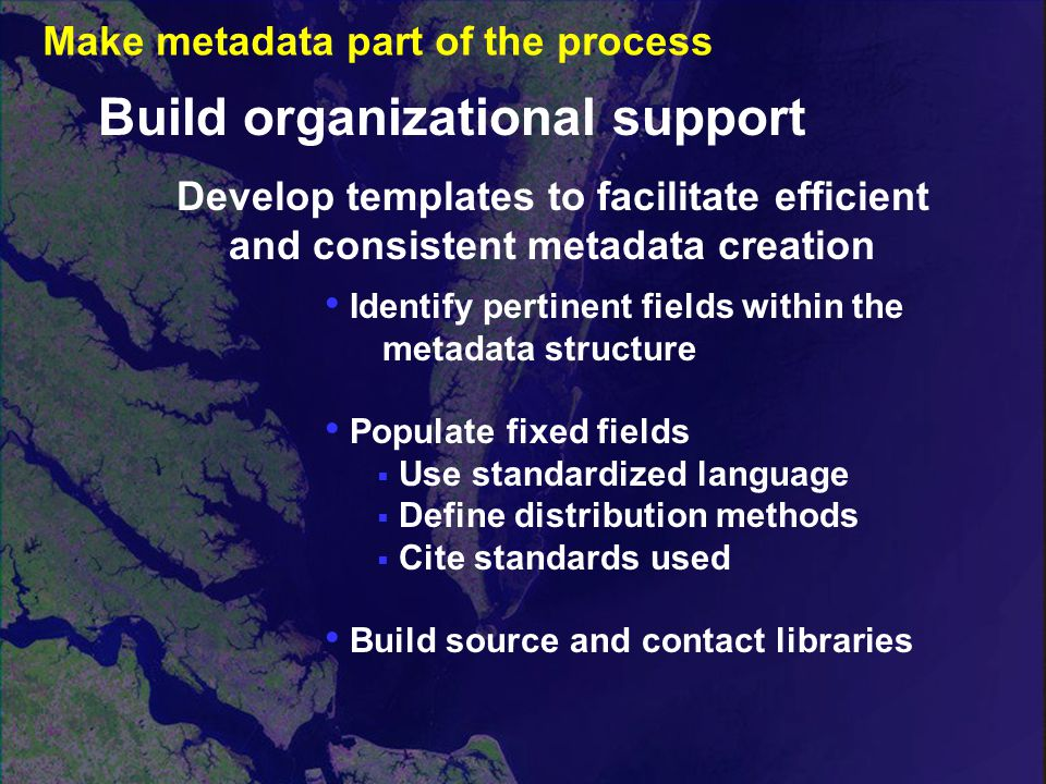 Develop templates to facilitate efficient and consistent metadata creation Build organizational support Identify pertinent fields within the metadata structure Populate fixed fields  Use standardized language  Define distribution methods  Cite standards used Build source and contact libraries Make metadata part of the process
