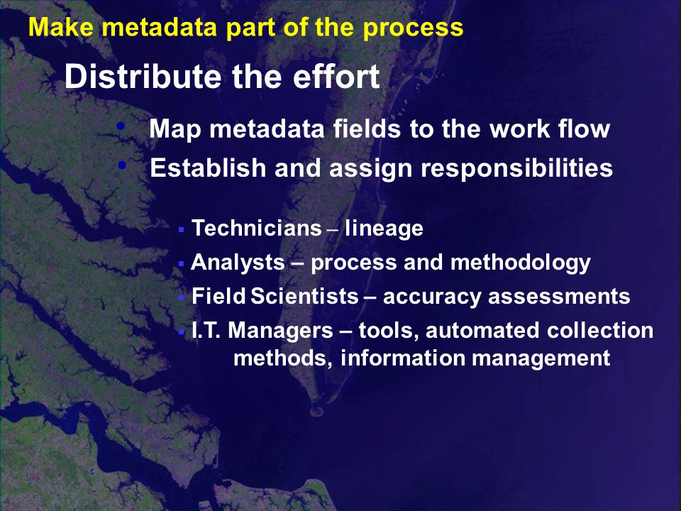 Map metadata fields to the work flow Distribute the effort  Technicians – lineage  Analysts – process and methodology  Field Scientists – accuracy assessments  I.T.
