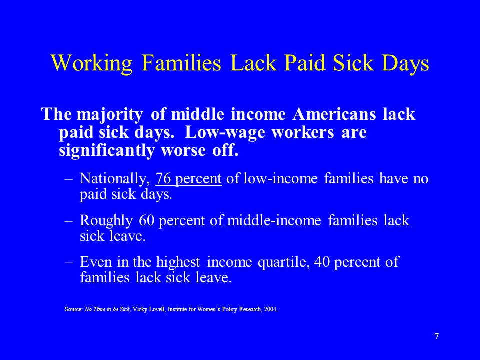 8 Low-wage Workers Hit Hardest 41% of low-wage working parents have no paid leave of any kind - no paid sick leave, no paid vacation, and no paid personal days.