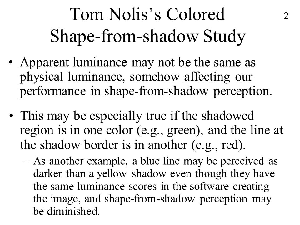 2 Tom Nolis's Colored Shape-from-shadow Study Apparent luminance may not be the same as physical luminance, somehow affecting our performance in shape-from-shadow perception.