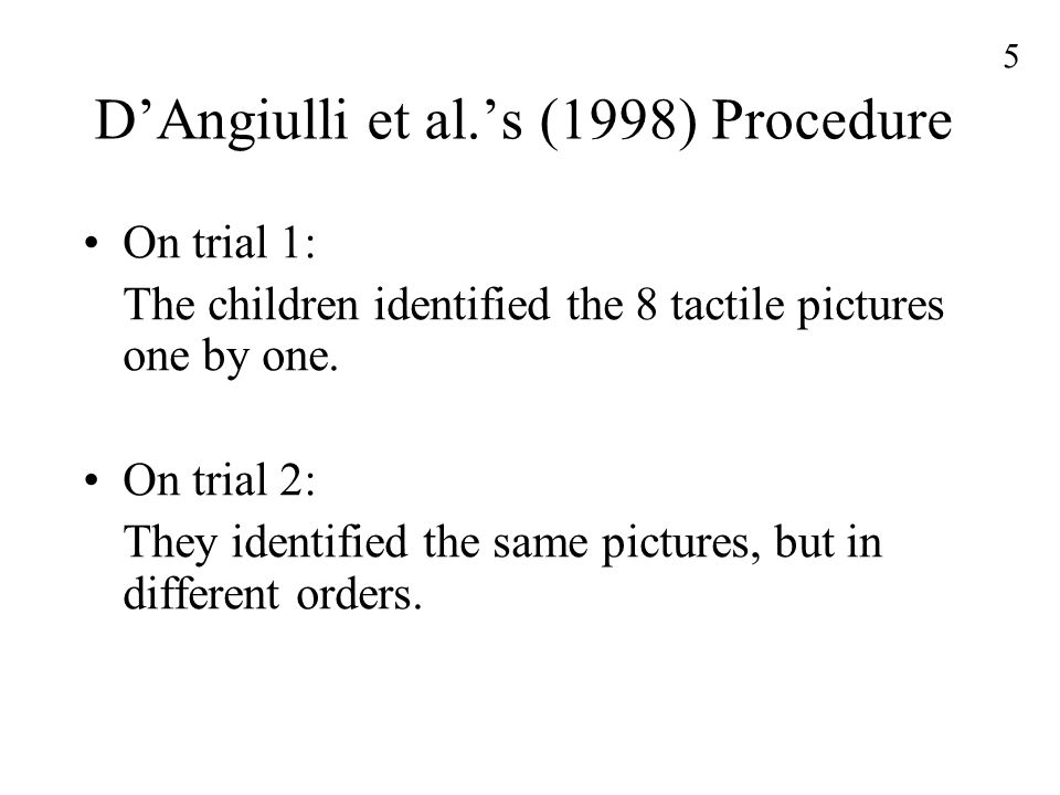 5 D'Angiulli et al.'s (1998) Procedure On trial 1: The children identified the 8 tactile pictures one by one.