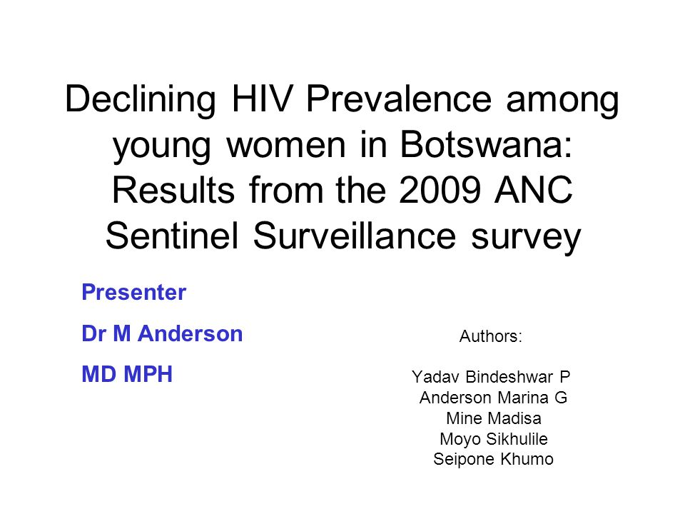 Declining HIV Prevalence among young women in Botswana: Results from the 2009 ANC Sentinel Surveillance survey Authors: Yadav Bindeshwar P Anderson Marina G Mine Madisa Moyo Sikhulile Seipone Khumo Presenter Dr M Anderson MD MPH
