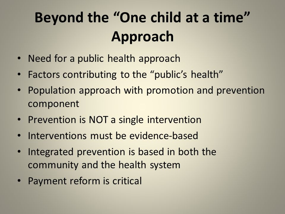 Beyond the One child at a time Approach Need for a public health approach Factors contributing to the public's health Population approach with promotion and prevention component Prevention is NOT a single intervention Interventions must be evidence-based Integrated prevention is based in both the community and the health system Payment reform is critical