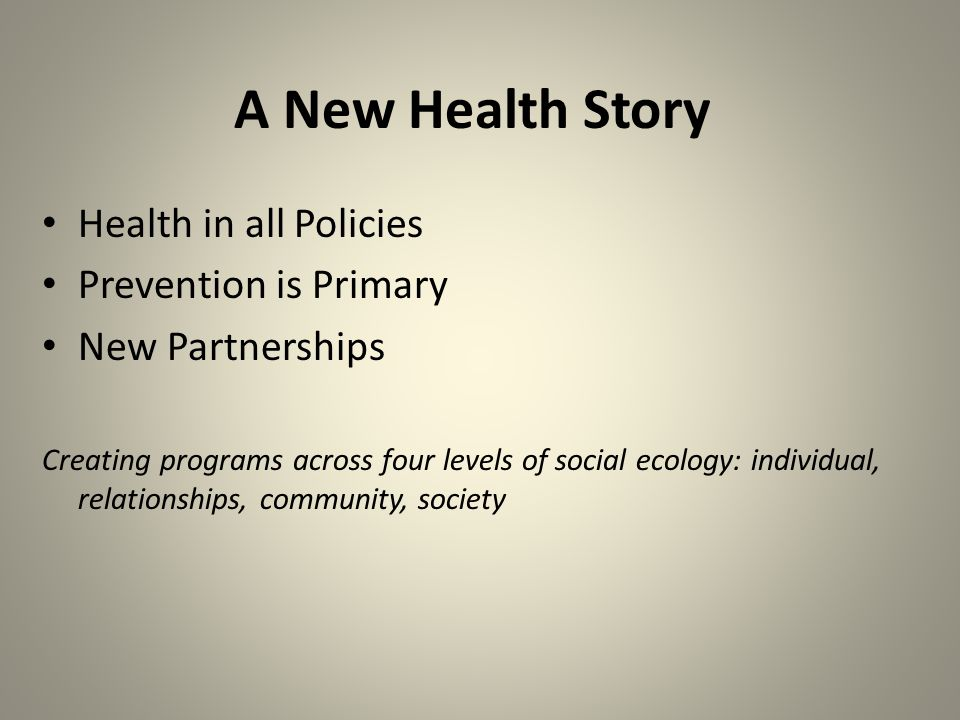 A New Health Story Health in all Policies Prevention is Primary New Partnerships Creating programs across four levels of social ecology: individual, relationships, community, society