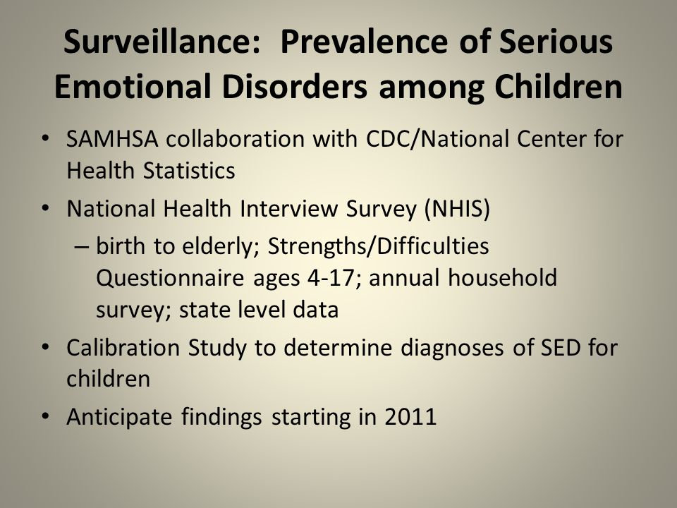 Surveillance: Prevalence of Serious Emotional Disorders among Children SAMHSA collaboration with CDC/National Center for Health Statistics National Health Interview Survey (NHIS) – birth to elderly; Strengths/Difficulties Questionnaire ages 4-17; annual household survey; state level data Calibration Study to determine diagnoses of SED for children Anticipate findings starting in 2011