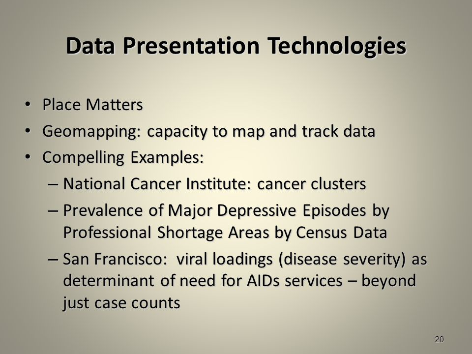 Data Presentation Technologies Place Matters Place Matters Geomapping: capacity to map and track data Geomapping: capacity to map and track data Compelling Examples: Compelling Examples: – National Cancer Institute: cancer clusters – Prevalence of Major Depressive Episodes by Professional Shortage Areas by Census Data – San Francisco: viral loadings (disease severity) as determinant of need for AIDs services – beyond just case counts 20