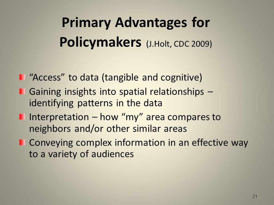 21 Primary Advantages for Policymakers (J.Holt, CDC 2009) Access to data (tangible and cognitive) Gaining insights into spatial relationships – identifying patterns in the data Interpretation – how my area compares to neighbors and/or other similar areas Conveying complex information in an effective way to a variety of audiences