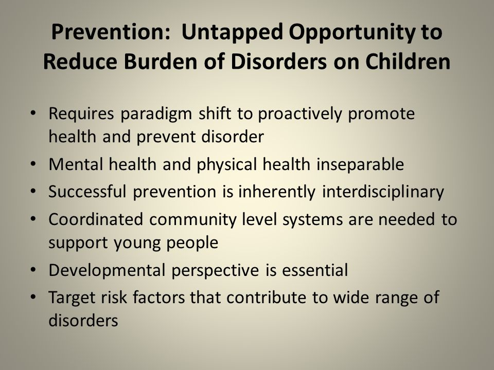 Prevention: Untapped Opportunity to Reduce Burden of Disorders on Children Requires paradigm shift to proactively promote health and prevent disorder Mental health and physical health inseparable Successful prevention is inherently interdisciplinary Coordinated community level systems are needed to support young people Developmental perspective is essential Target risk factors that contribute to wide range of disorders