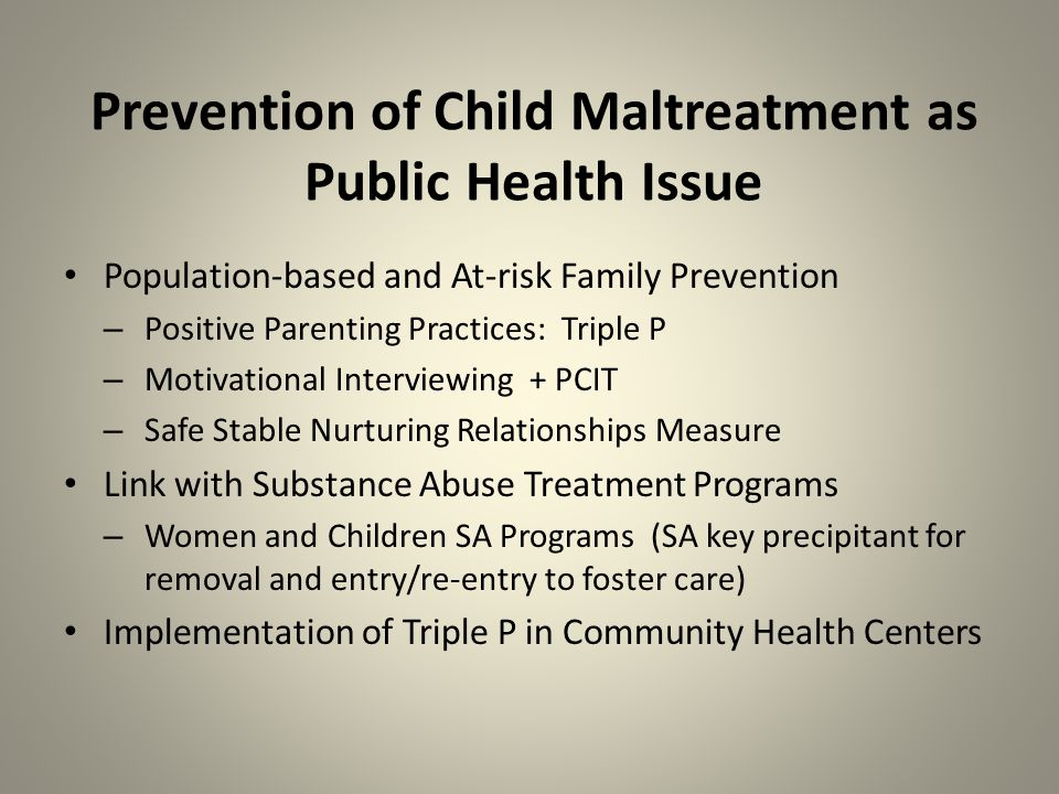 Prevention of Child Maltreatment as Public Health Issue Population-based and At-risk Family Prevention – Positive Parenting Practices: Triple P – Motivational Interviewing + PCIT – Safe Stable Nurturing Relationships Measure Link with Substance Abuse Treatment Programs – Women and Children SA Programs (SA key precipitant for removal and entry/re-entry to foster care) Implementation of Triple P in Community Health Centers
