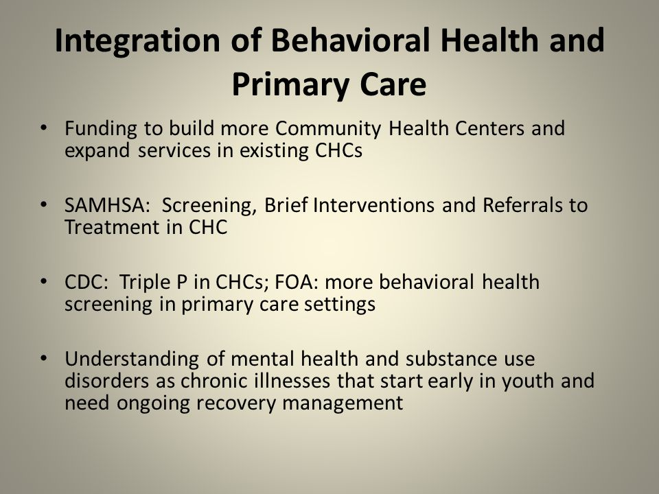 Integration of Behavioral Health and Primary Care Funding to build more Community Health Centers and expand services in existing CHCs SAMHSA: Screening, Brief Interventions and Referrals to Treatment in CHC CDC: Triple P in CHCs; FOA: more behavioral health screening in primary care settings Understanding of mental health and substance use disorders as chronic illnesses that start early in youth and need ongoing recovery management
