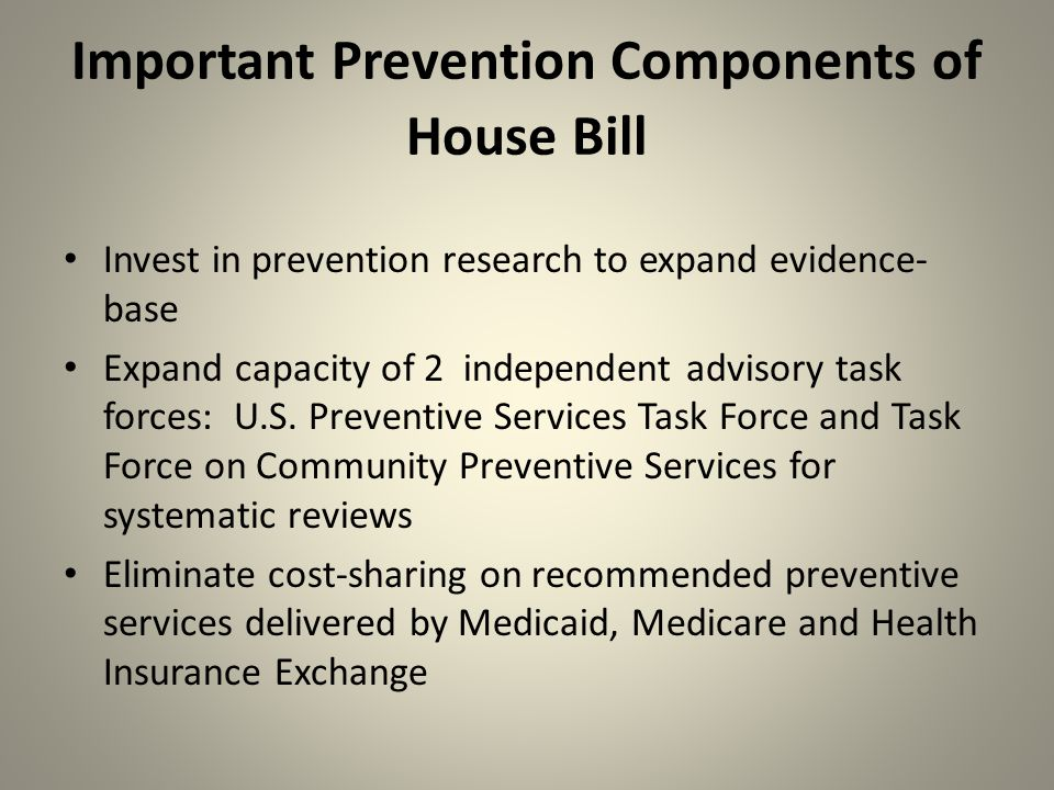 Important Prevention Components of House Bill Invest in prevention research to expand evidence- base Expand capacity of 2 independent advisory task forces: U.S.