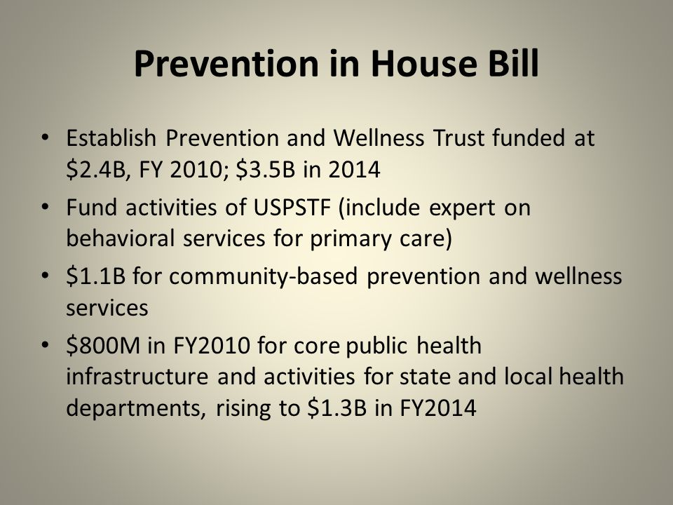 Prevention in House Bill Establish Prevention and Wellness Trust funded at $2.4B, FY 2010; $3.5B in 2014 Fund activities of USPSTF (include expert on behavioral services for primary care) $1.1B for community-based prevention and wellness services $800M in FY2010 for core public health infrastructure and activities for state and local health departments, rising to $1.3B in FY2014