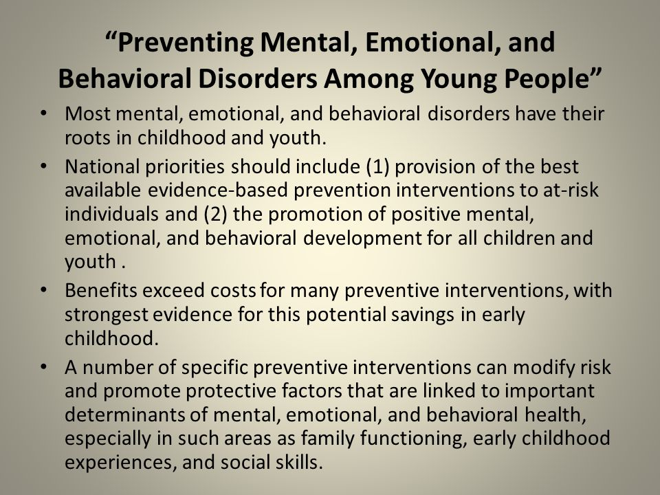 Preventing Mental, Emotional, and Behavioral Disorders Among Young People Most mental, emotional, and behavioral disorders have their roots in childhood and youth.