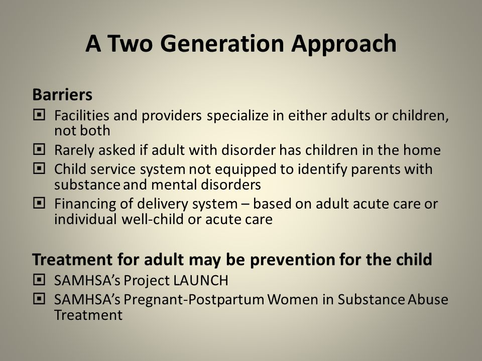 A Two Generation Approach Barriers  Facilities and providers specialize in either adults or children, not both  Rarely asked if adult with disorder has children in the home  Child service system not equipped to identify parents with substance and mental disorders  Financing of delivery system – based on adult acute care or individual well-child or acute care Treatment for adult may be prevention for the child  SAMHSA's Project LAUNCH  SAMHSA's Pregnant-Postpartum Women in Substance Abuse Treatment