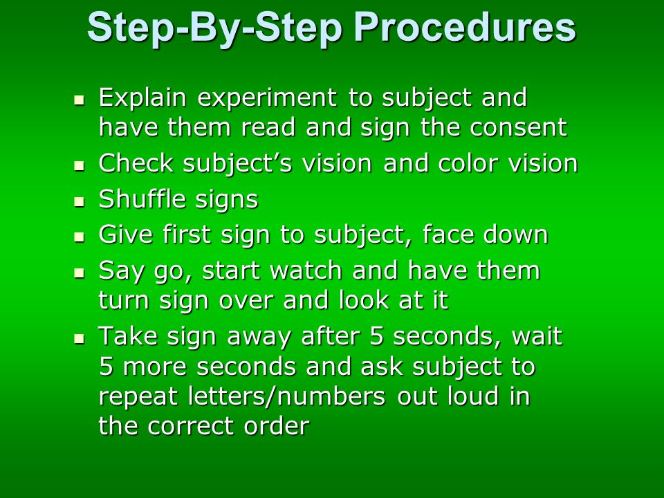 Step-By-Step Procedures Explain experiment to subject and have them read and sign the consent Explain experiment to subject and have them read and sign the consent Check subject's vision and color vision Check subject's vision and color vision Shuffle signs Shuffle signs Give first sign to subject, face down Give first sign to subject, face down Say go, start watch and have them turn sign over and look at it Say go, start watch and have them turn sign over and look at it Take sign away after 5 seconds, wait 5 more seconds and ask subject to repeat letters/numbers out loud in the correct order Take sign away after 5 seconds, wait 5 more seconds and ask subject to repeat letters/numbers out loud in the correct order