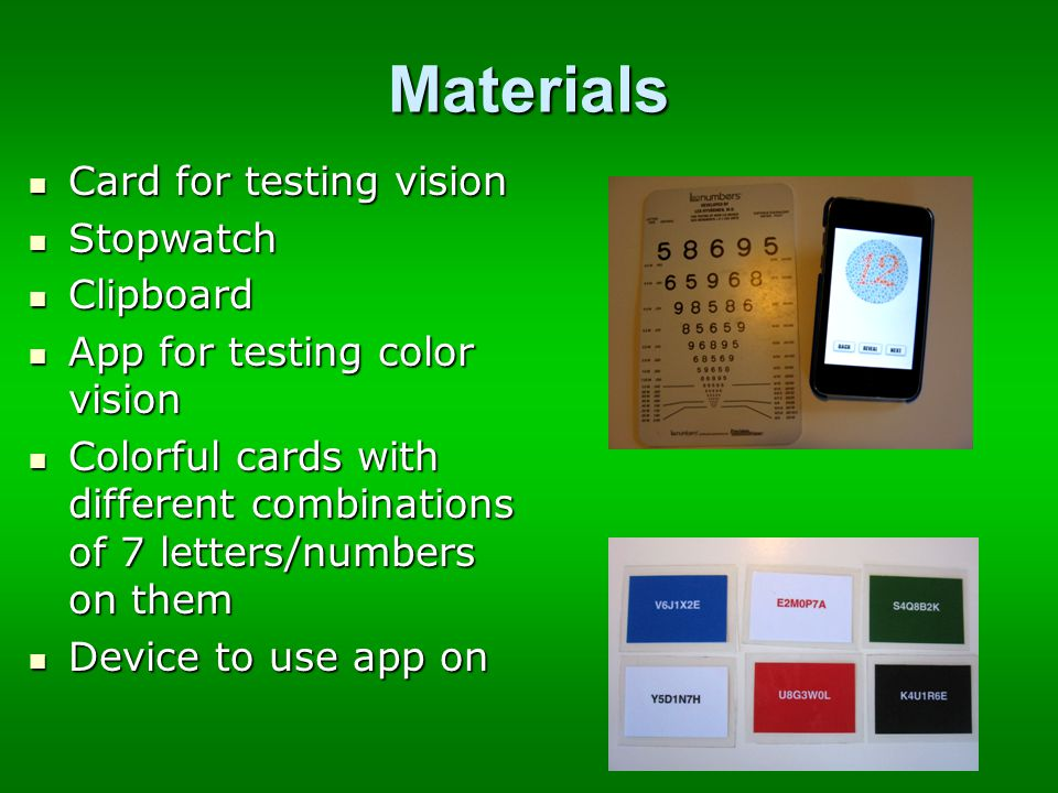 Materials Card for testing vision Card for testing vision Stopwatch Stopwatch Clipboard Clipboard App for testing color vision App for testing color vision Colorful cards with different combinations of 7 letters/numbers on them Colorful cards with different combinations of 7 letters/numbers on them Device to use app on Device to use app on