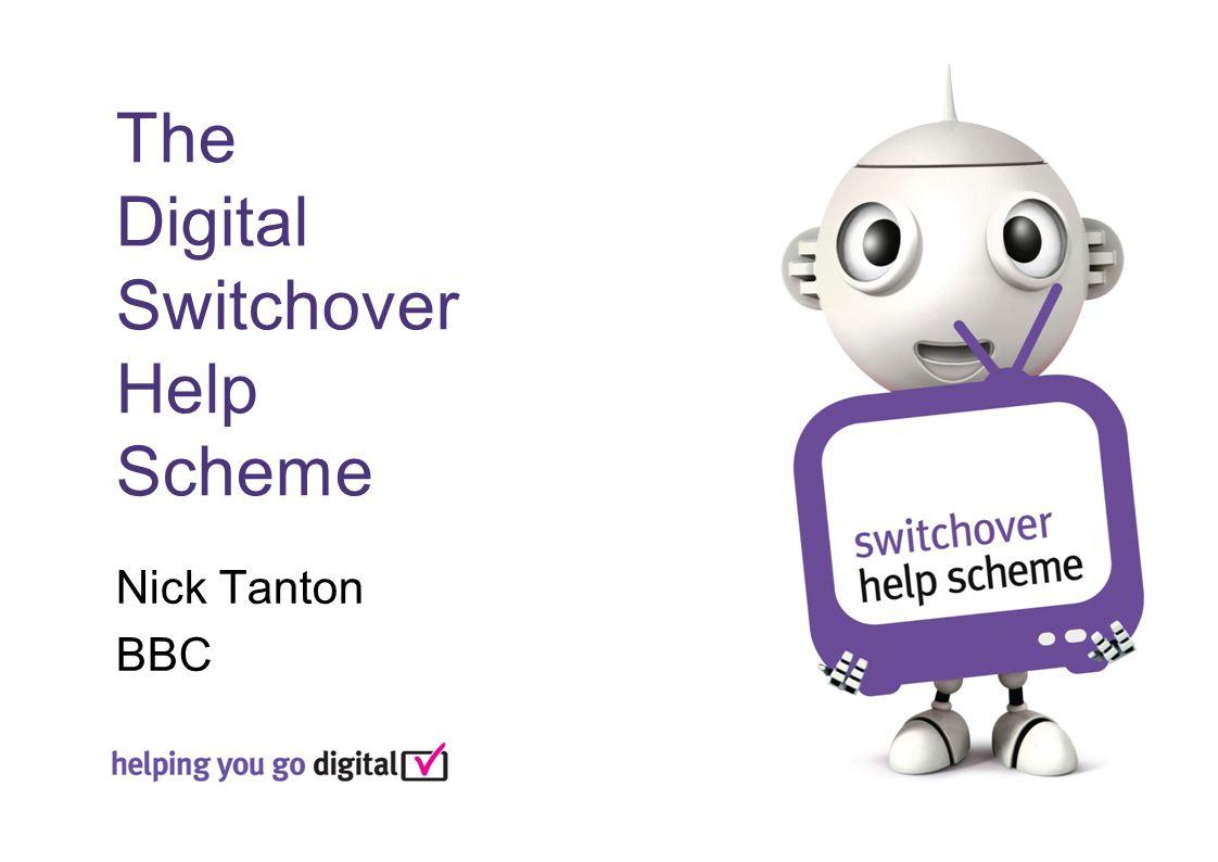 The Digital Switchover Help Scheme Nick Tanton BBC