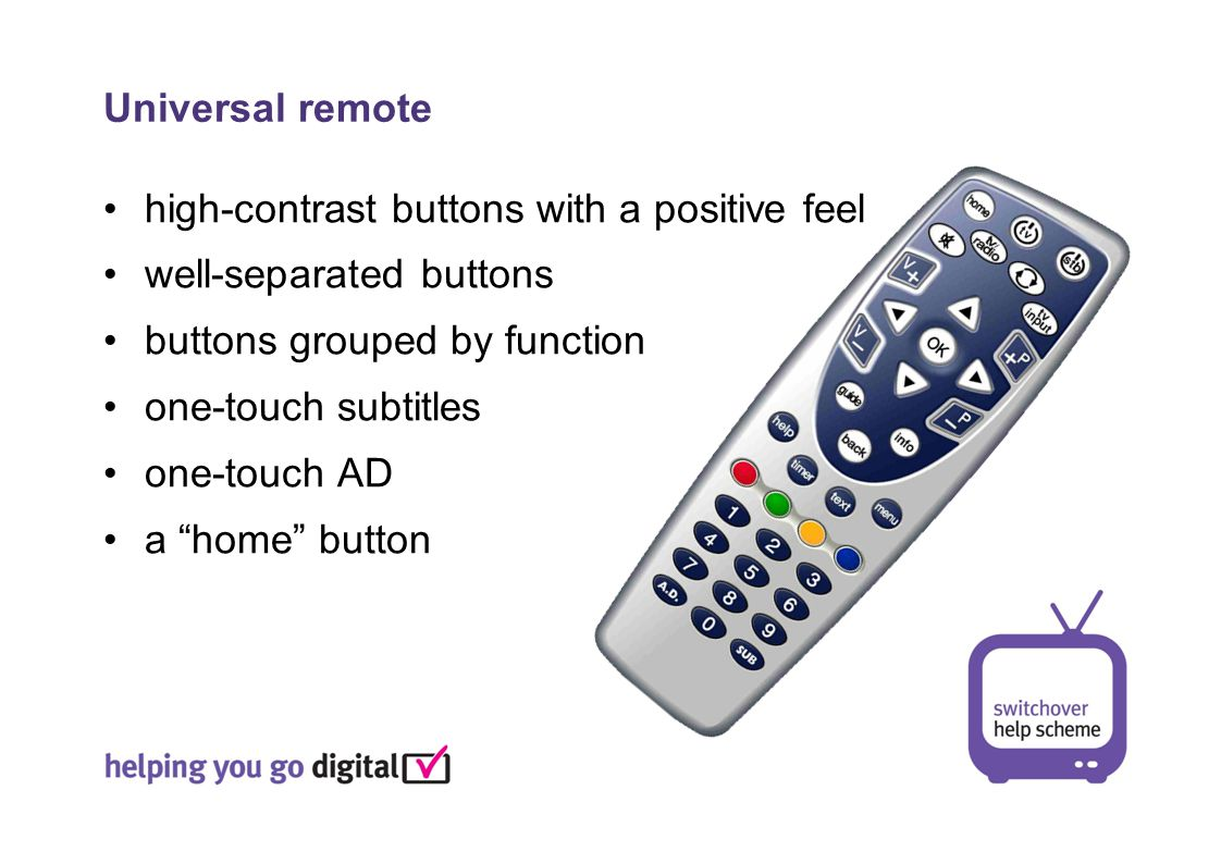 high-contrast buttons with a positive feel well-separated buttons buttons grouped by function one-touch subtitles one-touch AD a home button Universal remote