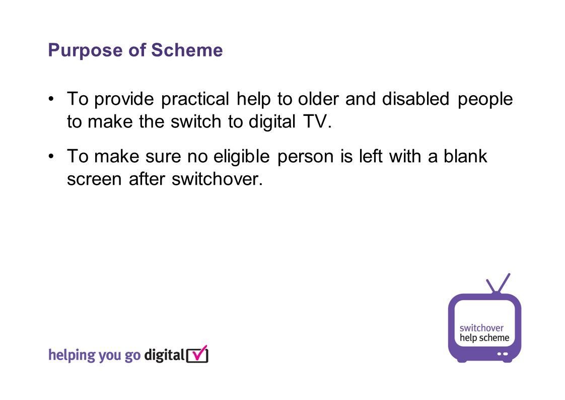 To provide practical help to older and disabled people to make the switch to digital TV.