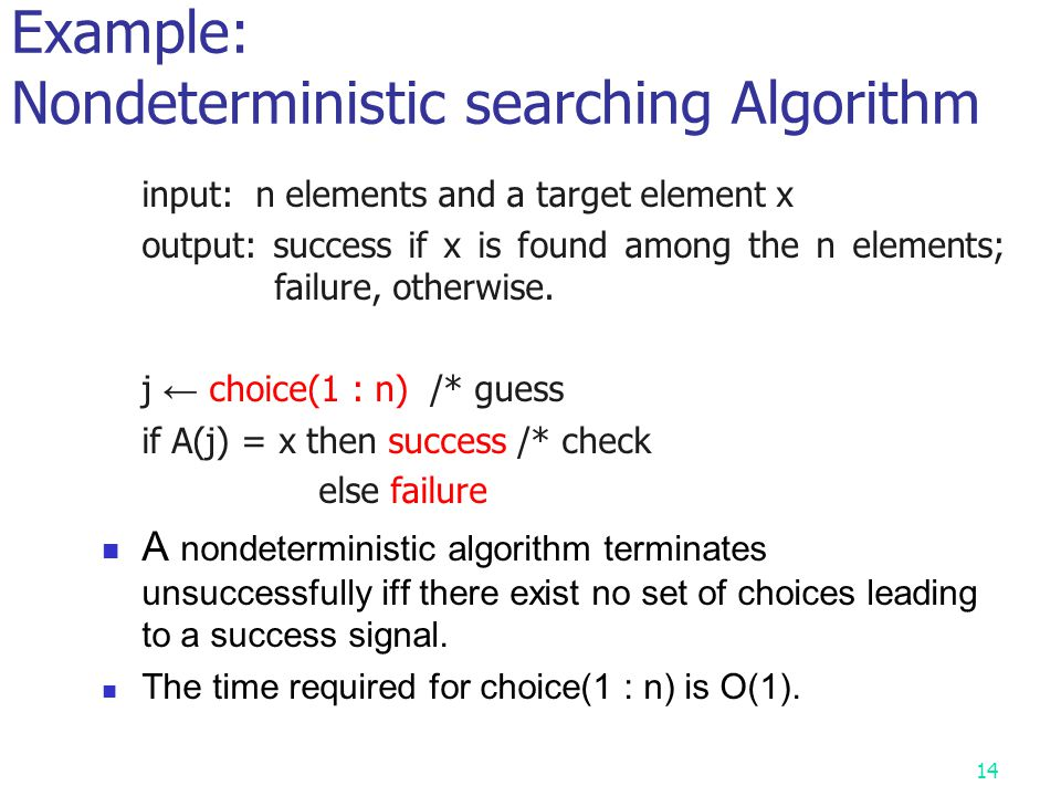 13 To express Nondeterministic Algorithm by three special commands Choice(S) : arbitrarily chooses one of the elements in set S at one step Failure :