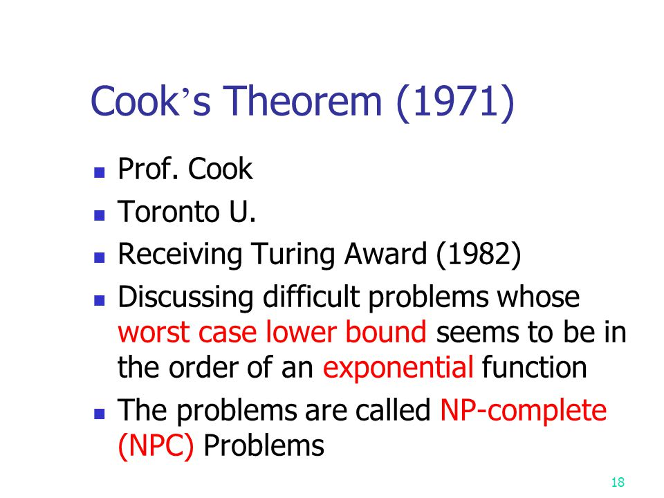 17 NP-complete (NPC) A problem X is NP-complete (NPC) if X ∈ NP and every NP problem (polynomially) reduces to X. X  NPC if X  NP-hard and X  NP So