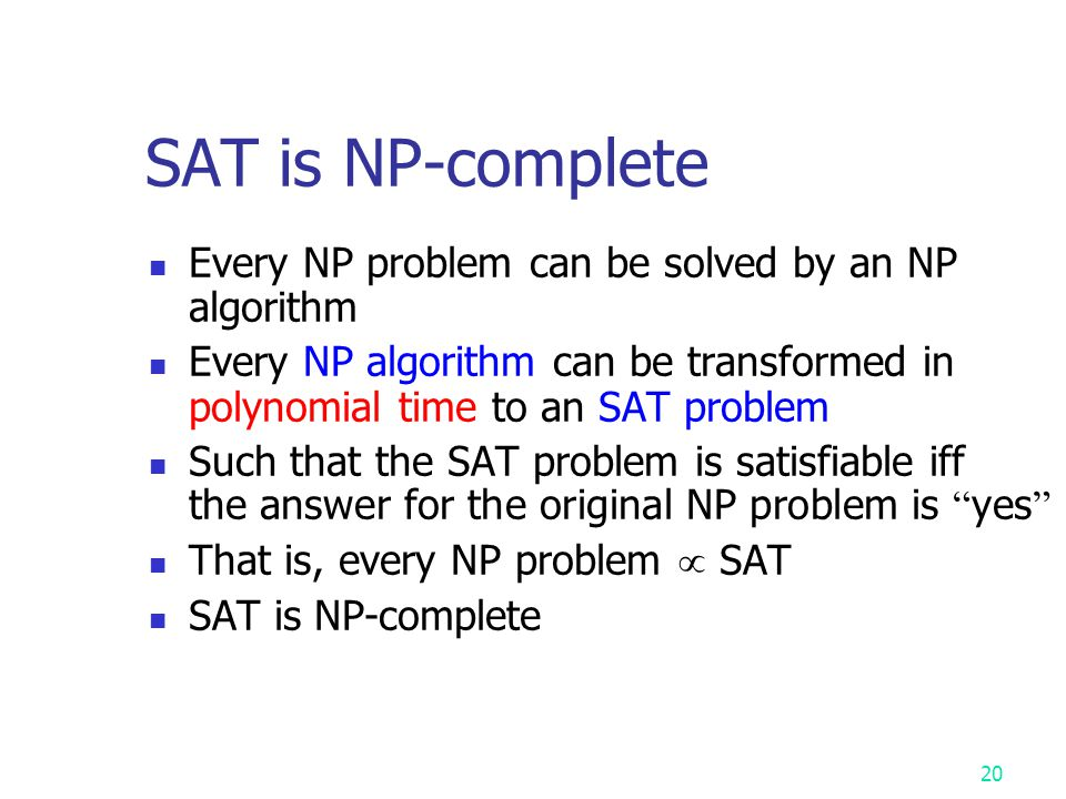 19 Cook ' s Theorem (1971) NP = P iff SAT  P NP = P iff SAT  P That is, NP = P iff the satisfiability (SAT) problem is a P problem That is, NP = P i