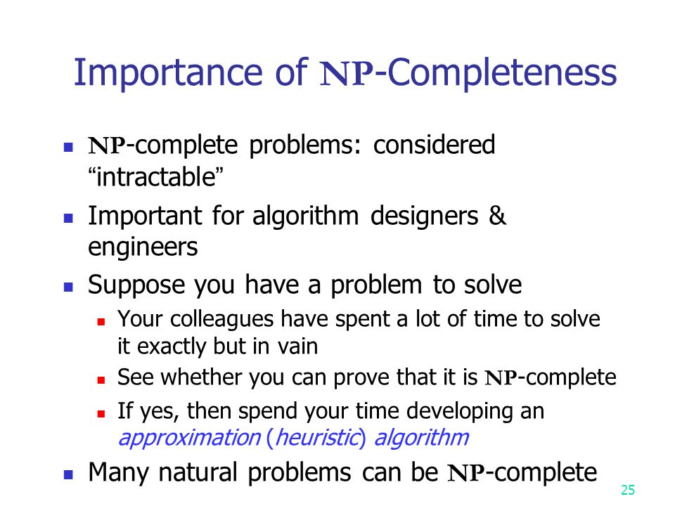 """24 NP -Completeness """" NP -complete problems """" : the hardest problems in NP Interesting property If any one NP -complete problem can be solved in polyn"""
