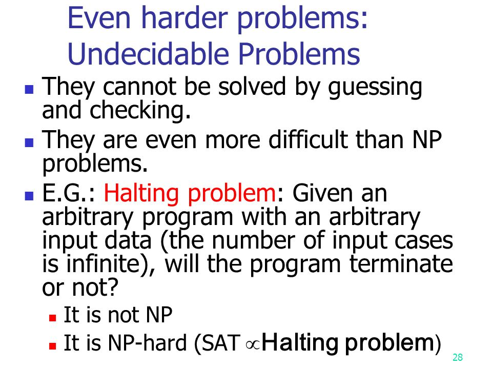 27 Caution ! If a problem is NP-complete, its special cases may or may not be of exponential time- complexity. We consider worst case lower bound in N