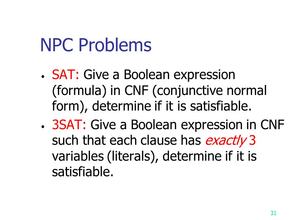 30 The satisfiability (SAT) problem Def : Given a Boolean formula, determine whether this formula is satisfiable or not. A literal (Boolean variable):