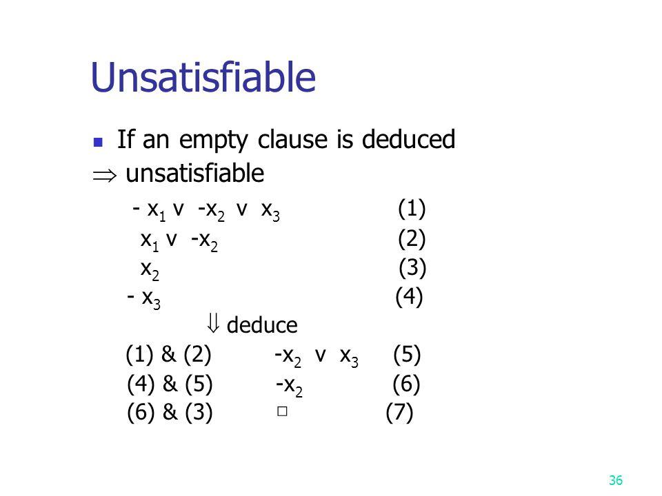 35 If no new clauses can be deduced  satisfiable -x 1 v -x 2 v x 3 (1) x 1 (2) x 2 (3) (1) & (2) -x 2 v x 3 (4) (4) & (3) x 3 (5) (1) & (3) -x 1 v x