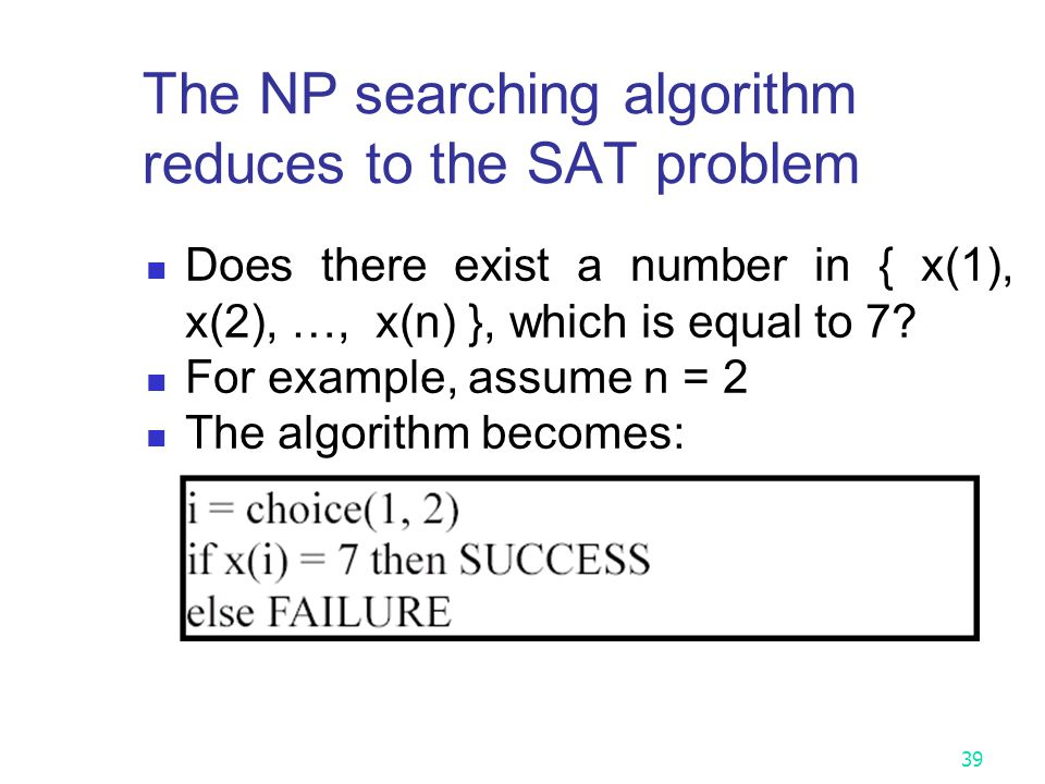 Proof of Cook's Theory Dr. Cook Prove the theory by showing that all instances of each NP algorithm can reduce to the SAT problem. Below, we show a si